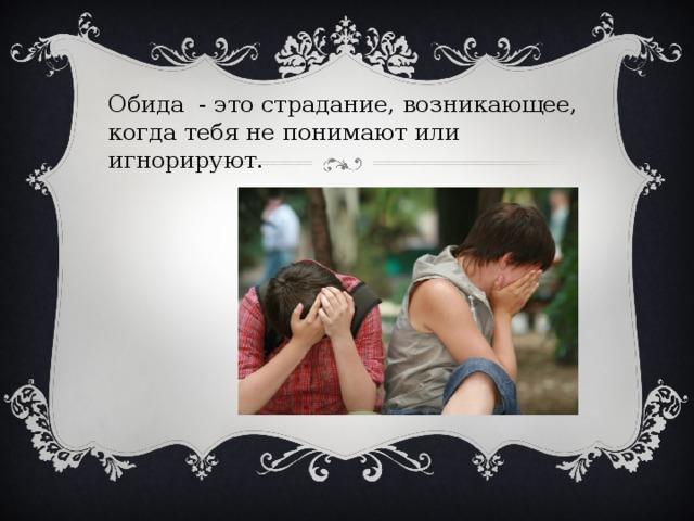 Обида - это страдание, возникающее, когда тебя не понимают или игнорируют.