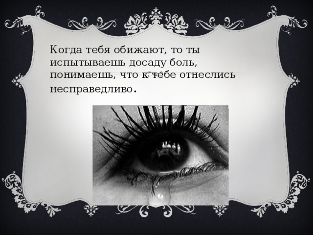 Когда тебя обижают, то ты испытываешь досаду боль, понимаешь, что к тебе отнеслись несправедливо .