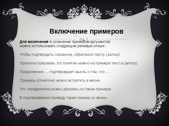 Включение примеров  Для включения в сочинение примеров-аргументов можно использовать следующие речевые клише: Чтобы подтвердить сказанное, обратимся тексту ( автор ). Проиллюстрировать это понятие можно на примере текста ( автор ). Предложение … подтверждает мысль о том, что … . Примеры ( понятие ) можно встретить в жизни. Это определение можно доказать на таком примере. В подтверждение приведу также пример из жизни.