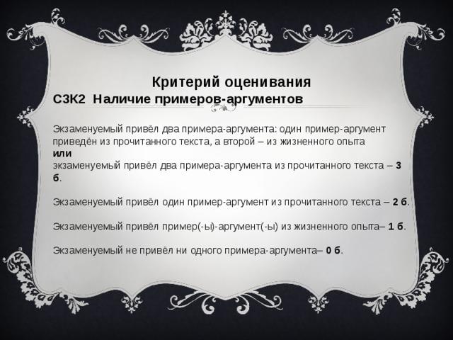Критерий оценивания С3К2 Наличие примеров-аргументов  Экзаменуемый привёл два примера-аргумента: один пример-аргумент приведён из прочитанного текста, а второй – из жизненного опыта или экзаменуемый привёл два примера-аргумента из прочитанного текста – 3 б . Экзаменуемый привёл один пример-аргумент из прочитанного текста – 2 б . Экзаменуемый привёл пример(-ы)-аргумент(-ы) из жизненного опыта– 1 б . Экзаменуемый не привёл ни одного примера-аргумента– 0 б .