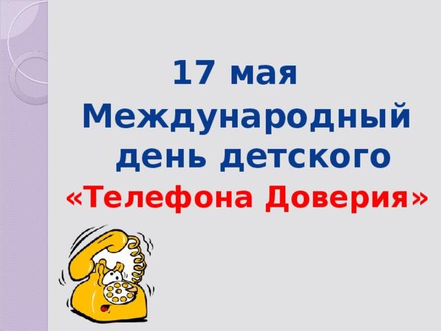 17 мая Международный день детского «Телефона Доверия»