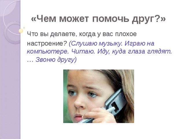 «Чем может помочь друг?» Что вы делаете, когда у вас плохое настроение ? (Слушаю музыку. Играю на компьютере. Читаю. Иду, куда глаза глядят.… Звоню другу)