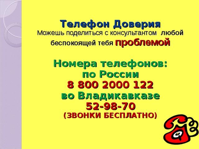 Телефон Доверия  Можешь поделиться с консультантом любой беспокоящей тебя проблемой   Номера телефонов:  по России  8 800 2000 122  во Владикавказе  52-98-70  (ЗВОНКИ БЕСПЛАТНО)