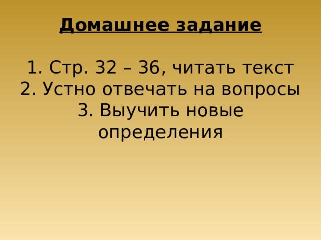 Домашнее задание   1. Стр. 32 – 36, читать текст  2. Устно отвечать на вопросы  3. Выучить новые определения