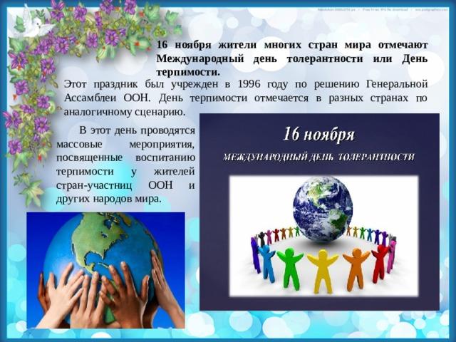 16 ноября жители многих стран мира отмечают Международный день толерантности или День терпимости. Этот праздник был учрежден в 1996 году по решению Генеральной Ассамблеи ООН. День терпимости отмечается в разных странах по аналогичному сценарию. В этот день проводятся массовые мероприятия, посвященные воспитанию терпимости у жителей стран-участниц ООН и других народов мира.