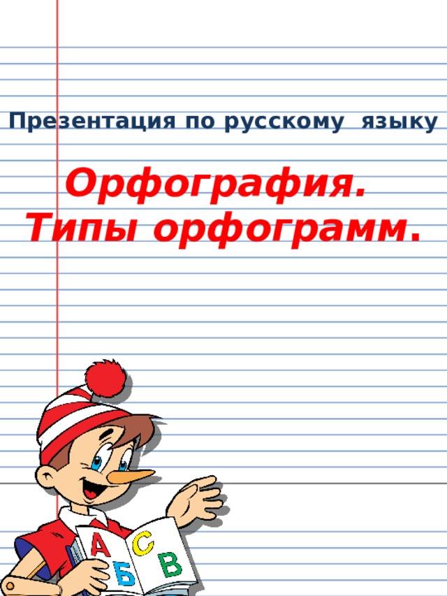 Презентация по русскому языку   Орфография.  Типы орфограмм .