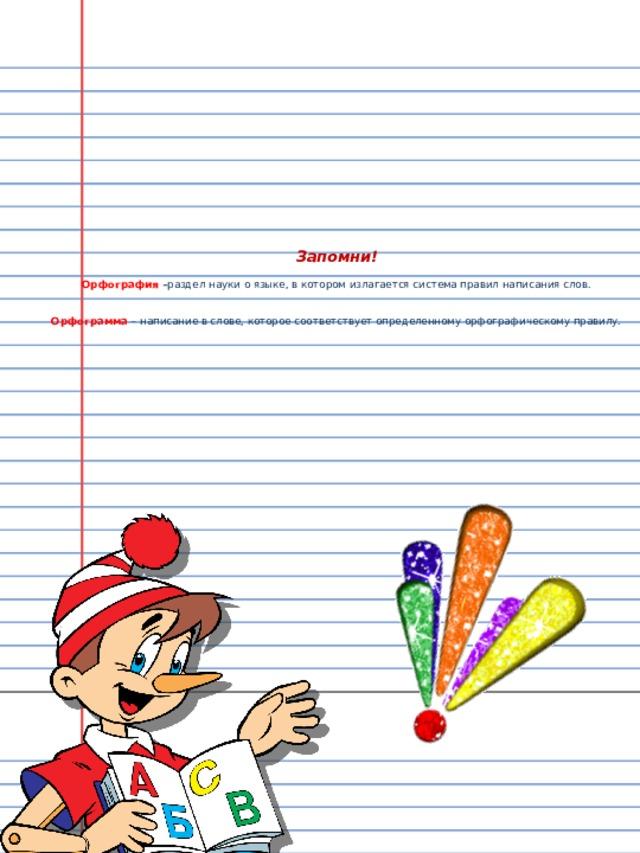 Запомни!   Орфография – раздел науки о языке, в котором излагается система правил написания слов.    Орфограмма  – написание в слове, которое соответствует определенному орфографическому правилу.