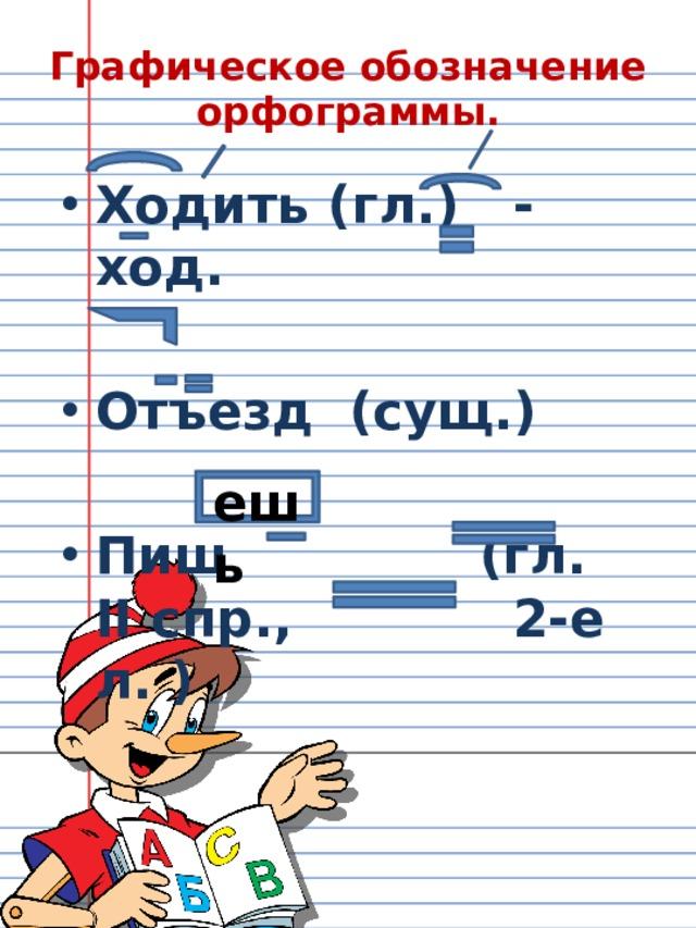 Графическое обозначение орфограммы. Ходить (гл.) - ход.  Отъезд (сущ.)  Пиш (гл. II спр.,    2-е л. ) ешь