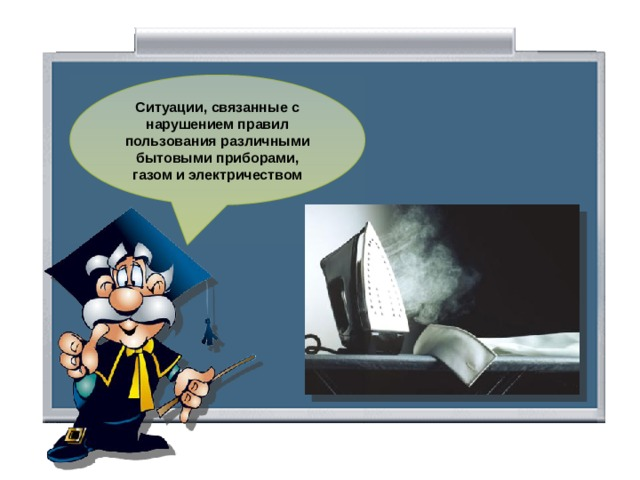 Ситуации, связанные с нарушением правил пользования различными бытовыми приборами, газом и электричеством