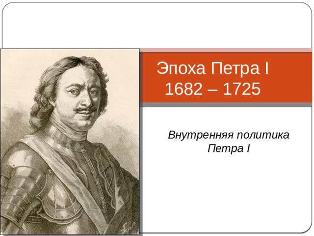Эпоха Петра I  1682 – 1725 Внутренняя политика Петра I