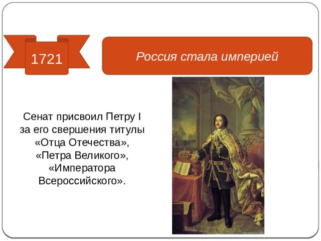 Реформы управления 1721 Россия стала империей Сенат присвоил Петру I за его свершения титулы «Отца Отечества», «Петра Великого», «Императора Всероссийского».