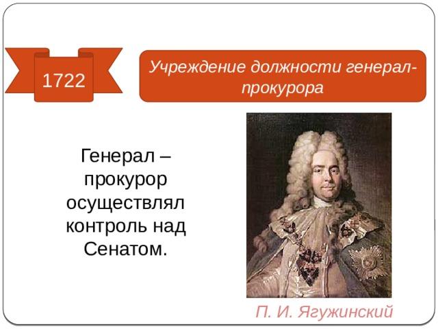 Реформы управления 1722 Учреждение должности генерал-прокурора Генерал – прокурор осуществлял контроль над Сенатом. П. И. Ягужинский