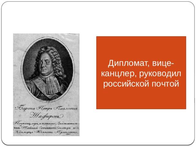 СПОДВИЖНИКИ ПЕТРА I Дипломат, вице-канцлер, руководил российской почтой