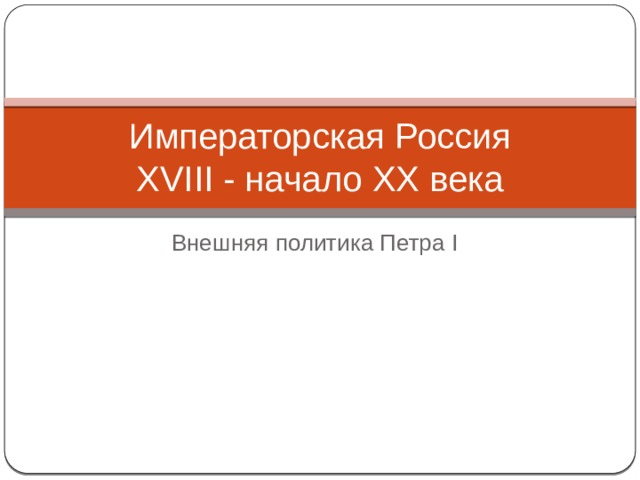 Императорская Россия  XVIII - начало XX века Внешняя политика Петра I