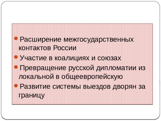 Характерные черты внешней политики России Расширение межгосударственных контактов России Участие в коалициях и союзах Превращение русской дипломатии из локальной в общеевропейскую Развитие системы выездов дворян за границу