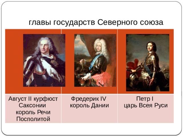 Северная война (1700 - 1721) -  главы государств Северного союза Август II курфюст Саксонии король Речи Посполитой Фредерик IV король Дании Петр I царь Всея Руси