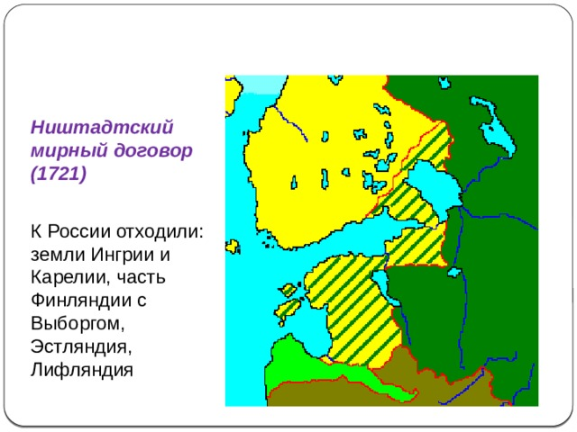 Северная война (1700-1721) Ништадтский мирный договор (1721) К России отходили: земли Ингрии и Карелии, часть Финляндии с Выборгом, Эстляндия, Лифляндия