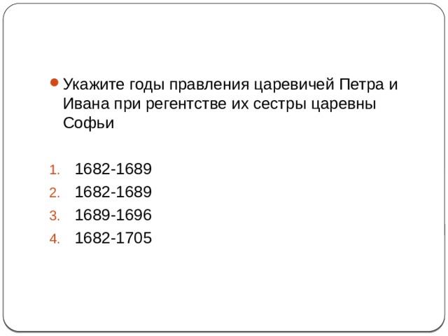 1 Укажите годы правления царевичей Петра и Ивана при регентстве их сестры царевны Софьи 1682-1689 1682-1689 1689-1696 1682-1705