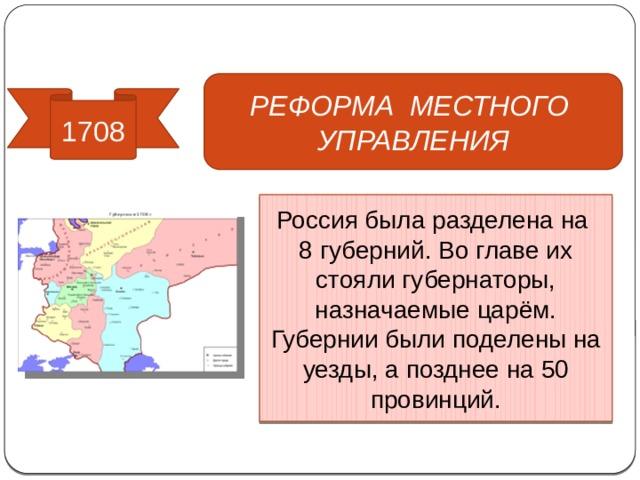 Реформы управления РЕФОРМА МЕСТНОГО УПРАВЛЕНИЯ 1708 Россия была разделена на 8 губерний. Во главе их стояли губернаторы, назначаемые царём. Губернии были поделены на уезды, а позднее на 50 провинций.