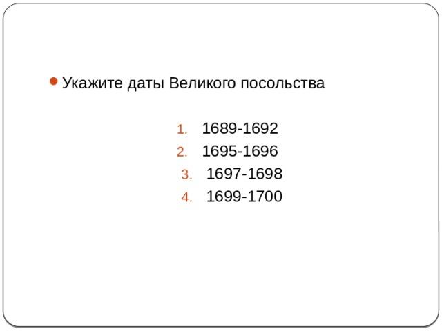 7 Укажите даты Великого посольства 1689-1692 1695-1696 1697-1698 1699-1700
