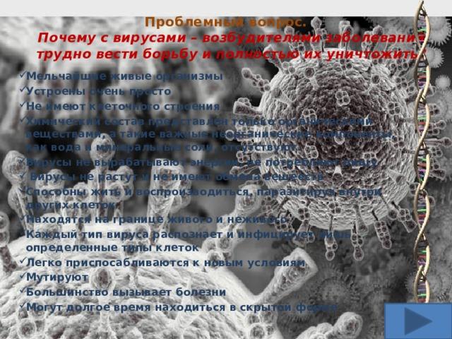 Проблемный вопрос.  Почему с вирусами – возбудителями заболеваний трудно вести борьбу и полностью их уничтожить? Мельчайшие живые организмы Устроены очень просто Не имеют клеточного строения Химический состав представлен только органическими веществами, а такие важные неорганические компоненты, как вода и минеральные соли, отсутствуют. Вирусы не вырабатывают энергии, не потребляют пищу  Вирусы не растут и не имеют обмена вещееств Способны жить и воспроизводиться, паразитируя внутри других клеток Находятся на границе живого и неживого Каждый тип вируса распознает и инфицирует лишь определенные типы клеток Легко приспосабливаются к новым условиям Мутируют Большинство вызывает болезни Могут долгое время находиться в скрытой форме