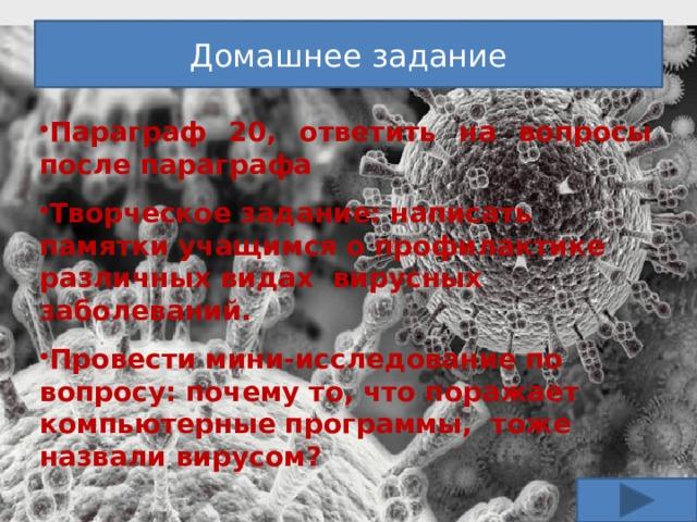 Домашнее задание Параграф 20, ответить на вопросы после параграфа  Творческое задание: написать памятки учащимся о профилактике различных видах вирусных заболеваний.  Провести мини-исследование по вопросу: почему то, что поражает компьютерные программы, тоже назвали вирусом?