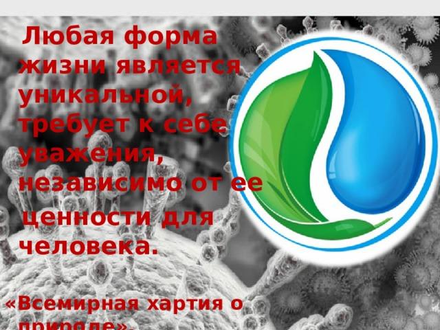 Любая форма жизни является уникальной, требует к себе уважения, независимо от ее  ценности для человека.  «Всемирная хартия о природе»,  принята Генеральной Ассамблеей ООН (1982)