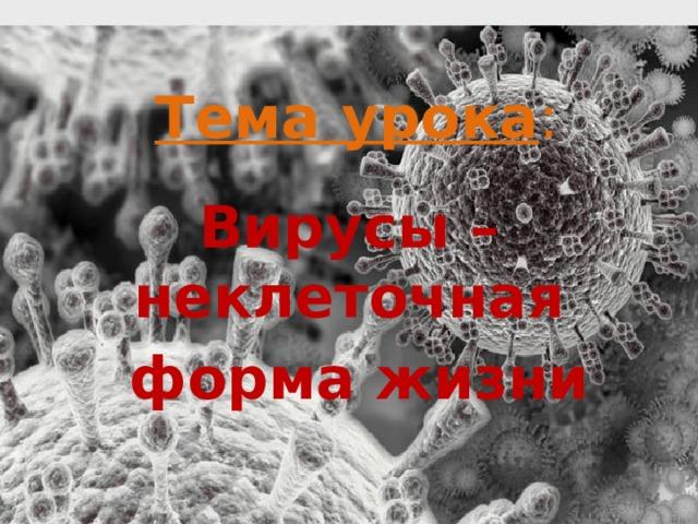 Тема урока :   Вирусы – неклеточная  форма жизни