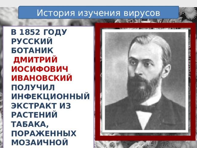 История изучения вирусов В 1852 году русский ботаник  Дмитрий Иосифович Ивановский получил инфекционный экстракт из растений табака, пораженных мозаичной болезнью.