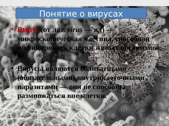 Понятие о вирусах Ви́рус (от лат. virus — яд) — микроскопическая частица, способная инфицировать клетки живых организмов.  Вирусы являются облигатными (обязательными) внутриклеточными паразитами — они не способны размножаться вне клетки.