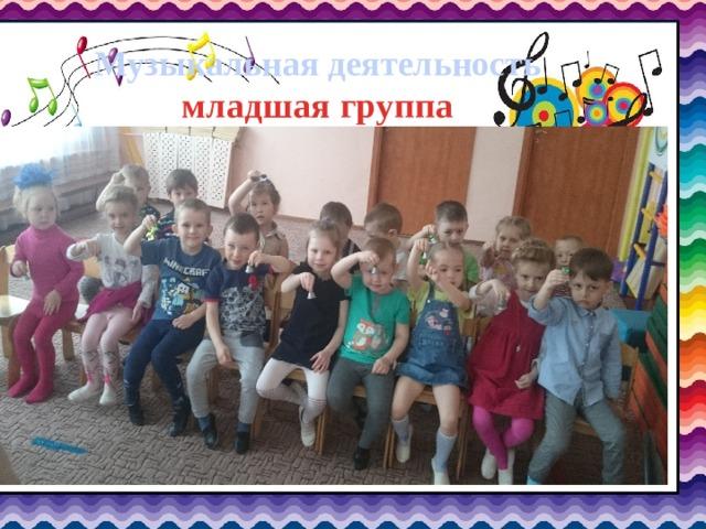 Музыкальная деятельность  младшая группа