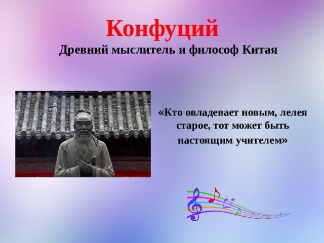 Конфуций Древний мыслитель и философ Китая « Кто овладевает новым, лелея старое, тот может быть настоящим учителем »
