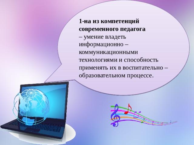 1-на из компетенций современного педагога – умение владеть информационно – коммуникационными технологиями и способность применять их в воспитательно – образовательном процессе.