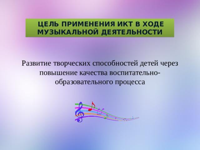 Цель применения Икт в ходе музыкальной деятельности Развитие творческих способностей детей через повышение качества воспитательно-образовательного процесса