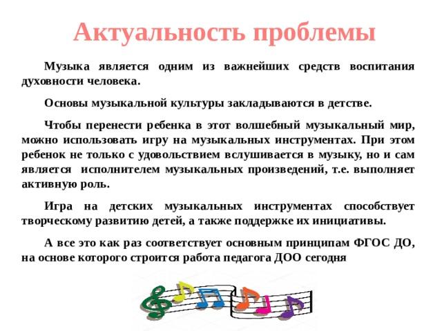Актуальность проблемы Музыка является одним из важнейших средств воспитания духовности человека. Основы музыкальной культуры закладываются в детстве. Чтобы перенести ребенка в этот волшебный музыкальный мир, можно использовать игру на музыкальных инструментах. При этом ребенок не только с удовольствием вслушивается в музыку, но и сам является исполнителем музыкальных произведений, т.е. выполняет активную роль. Игра на детских музыкальных инструментах способствует творческому развитию детей, а также поддержке их инициативы. А все это как раз соответствует основным принципам ФГОС ДО, на основе которого строится работа педагога ДОО сегодня