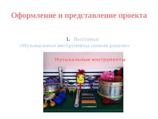 Оформление и представление проекта   Выставка:  «Музыкальные инструменты своими руками» Музыкальные инструменты