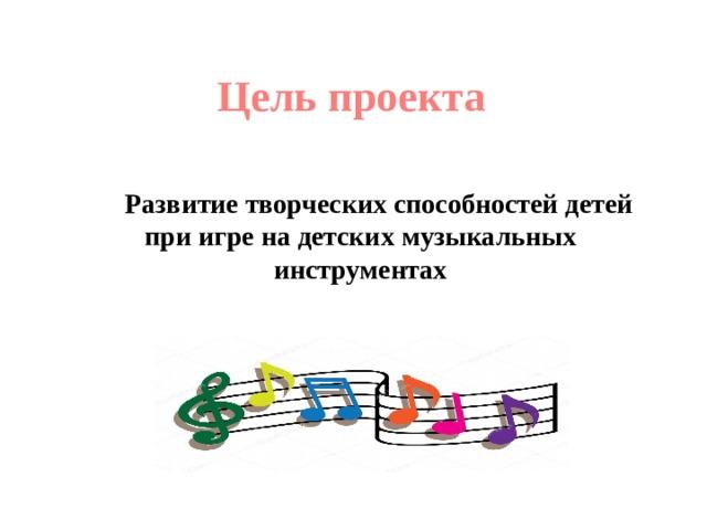 Цель проекта  Развитие творческих способностей детей при игре на детских музыкальных инструментах