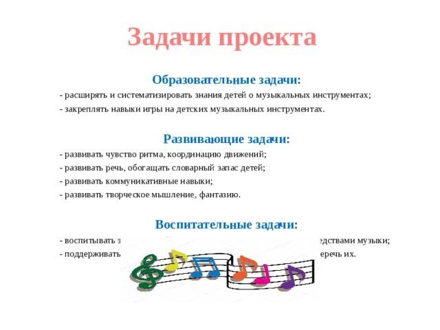 Задачи проекта Образовательные задачи: - расширять и систематизировать знания детей о музыкальных инструментах; - закреплять навыки игры на детских музыкальных инструментах.  Развивающие задачи: - развивать чувство ритма, координацию движений; - развивать речь, обогащать словарный запас детей; - развивать коммуникативные навыки; - развивать творческое мышление, фантазию. Воспитательные задачи: - воспитывать эстетический вкус, музыкальную отзывчивость средствами музыки; - поддерживать желание играть на музыкальных инструментах, беречь их.