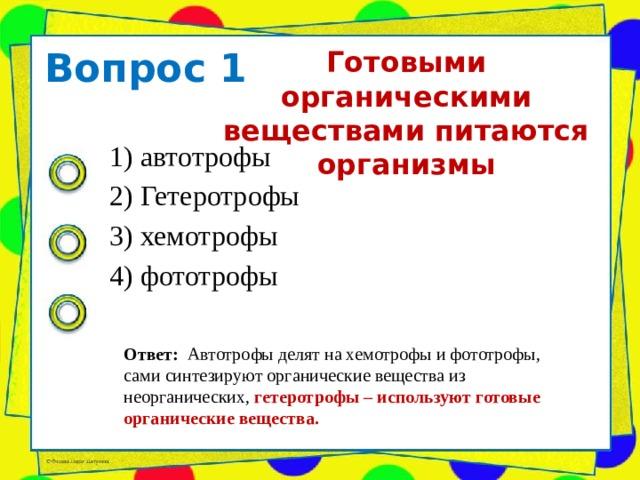 Вопрос 1 Готовыми органическими веществами питаются организмы   1) автотрофы 2) Гетеротрофы 3) хемотрофы 4) фототрофы Ответ: Автотрофы делят на хемотрофы и фототрофы, сами синтезируют органические вещества из неорганических, гетеротрофы – используют готовые органические вещества.