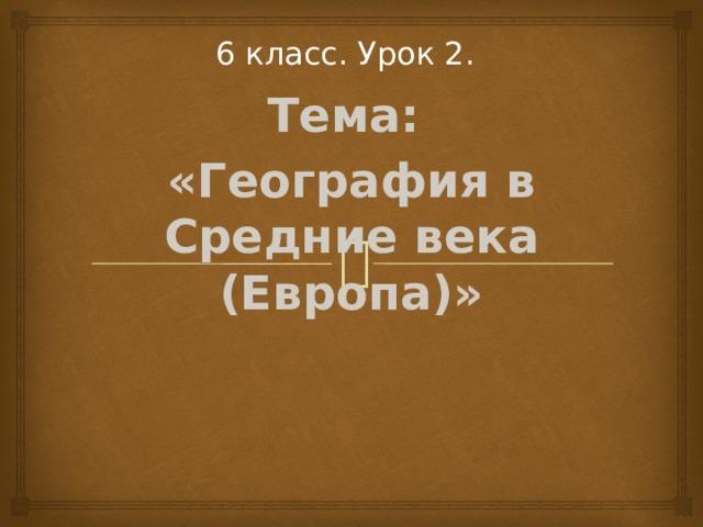 6 класс. Урок 2.  Тема: «География в Средние века (Европа)»