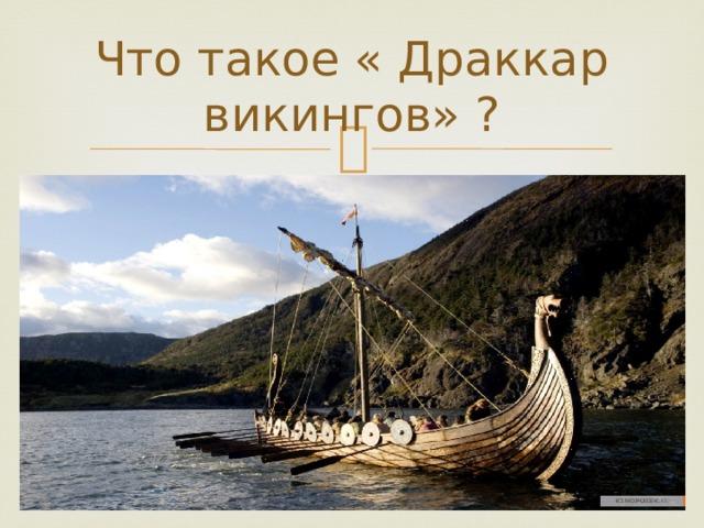 Что такое « Драккар викингов» ?