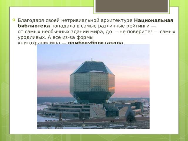Благодаря своей нетривиальной архитектуре Национальная библиотека попадала всамые различные рейтинги— отсамых необычных зданий мира, до— неповерите! —самых уродливых. Авсе из-за формы книгохранилища— ромбокубооктаэдра .