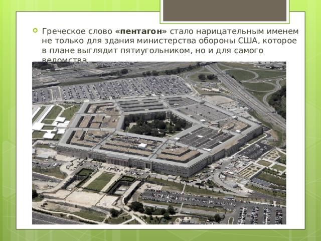 Греческое слово «пентагон» стало нарицательным именем нетолько для здания министерства обороны США, которое вплане выглядит пятиугольником, ноидля самого ведомства.