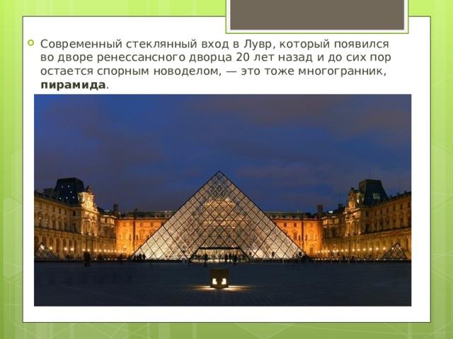 Современный стеклянный вход вЛувр, который появился водворе ренессансного дворца 20лет назад идосих пор остается спорным новоделом,— это тоже многогранник, пирамида .
