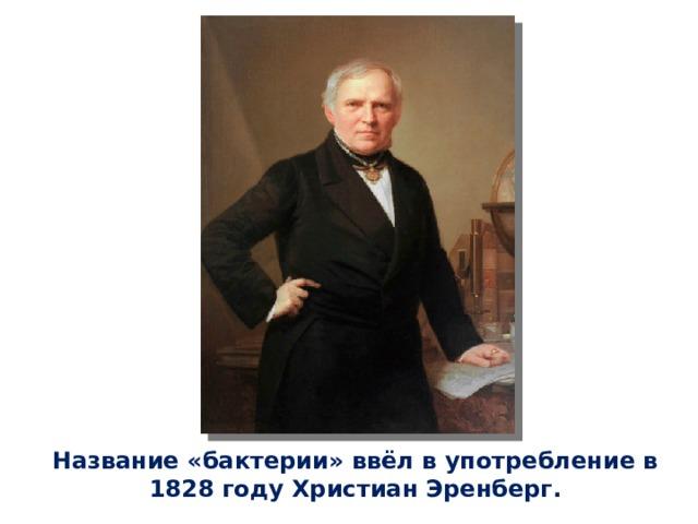 Название «бактерии» ввёл в употребление в 1828 году Христиан Эренберг.