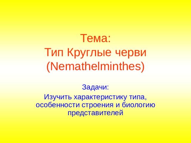 Тема:  Тип Круглые черви (Nemathelminthes) Задачи: Изучить характеристику типа, особенности строения и биологию представителей