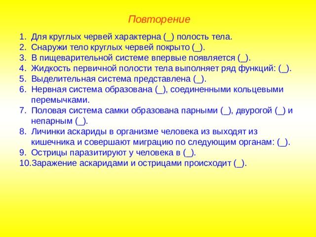 Повторение Для круглых червей характерна (_) полость тела. Снаружи тело круглых червей покрыто (_). В пищеварительной системе впервые появляется (_). Жидкость первичной полости тела выполняет ряд функций: (_). Выделительная система представлена (_). Нервная система образована (_), соединенными кольцевыми перемычками. Половая система самки образована парными (_), двурогой (_) и непарным (_). Личинки аскариды в организме человека из выходят из кишечника и совершают миграцию по следующим органам: (_). Острицы паразитируют у человека в (_). Заражение аскаридами и острицами происходит (_).