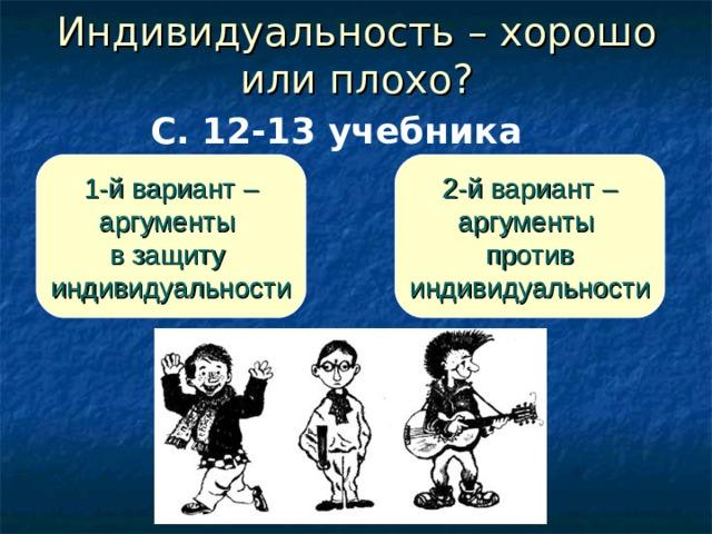 Индивидуальность – хорошо или плохо? С. 12-13 учебника 1-й вариант – аргументы в защиту индивидуальности 2-й вариант – аргументы против индивидуальности