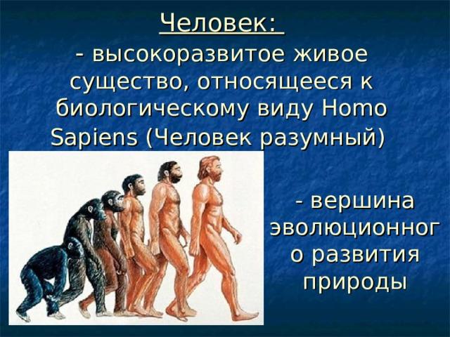Человек:  - высокоразвитое живое существо, относящееся к биологическому виду Homo Sapiens (Человек разумный)  - вершина эволюционного развития природы