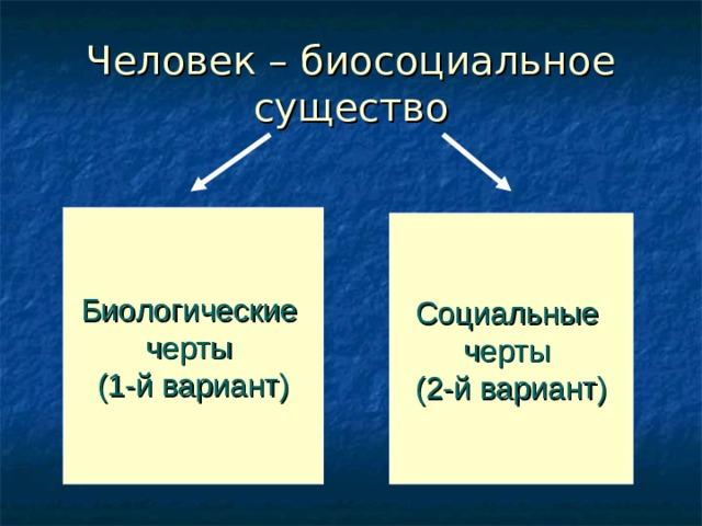 Человек – биосоциальное существо Биологические черты (1-й вариант) Социальные черты (2-й вариант)